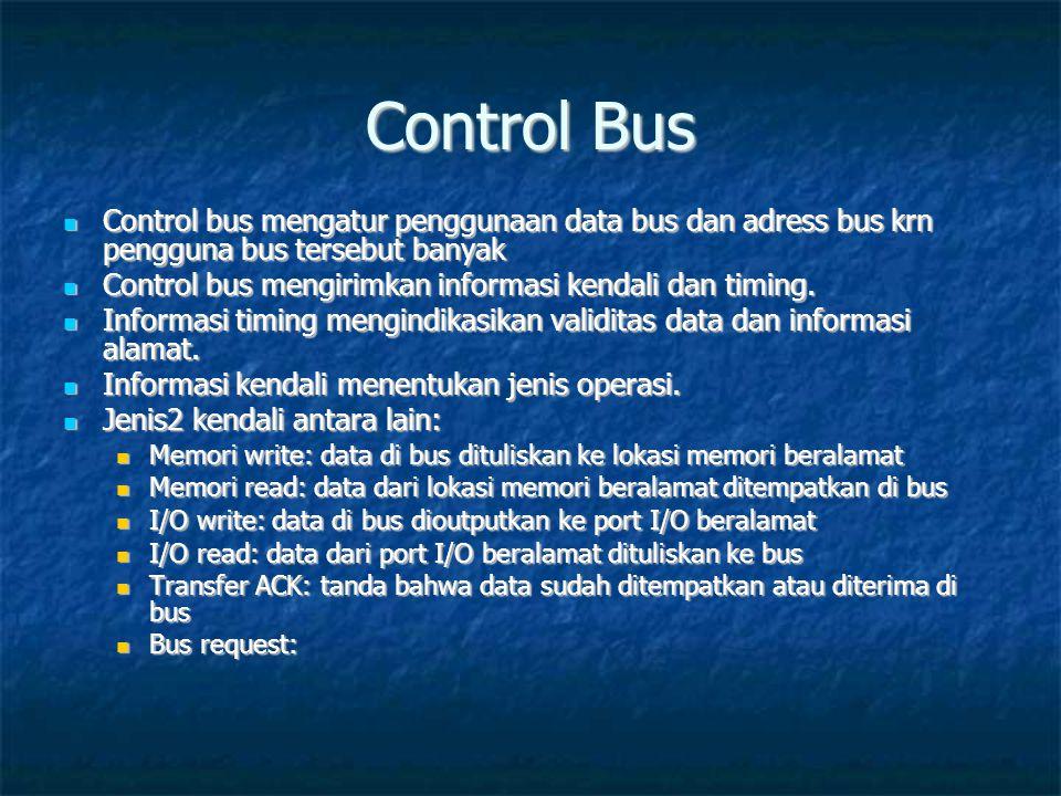 Control Bus  Control bus mengatur penggunaan data bus dan adress bus krn pengguna bus tersebut banyak  Control bus mengirimkan informasi kendali dan timing.
