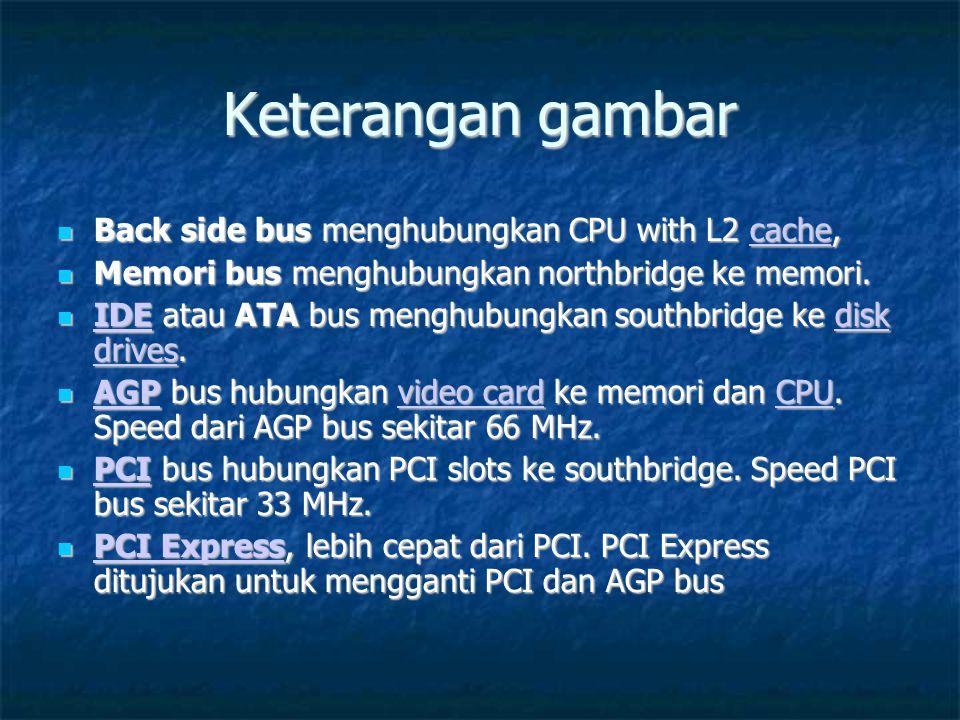 Keterangan gambar  Back side bus menghubungkan CPU with L2 cache, cache  Memori bus menghubungkan northbridge ke memori.  IDE atau ATA bus menghubu