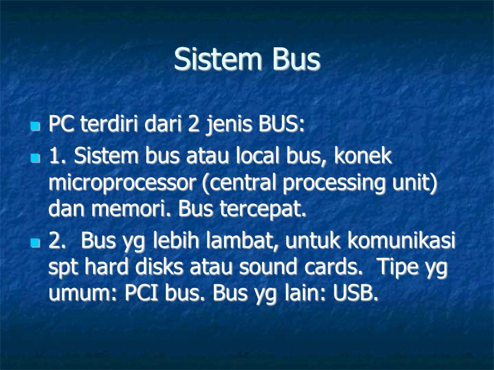 Sistem Bus  PC terdiri dari 2 jenis BUS:  1. Sistem bus atau local bus, konek microprocessor (central processing unit) dan memori. Bus tercepat.  2