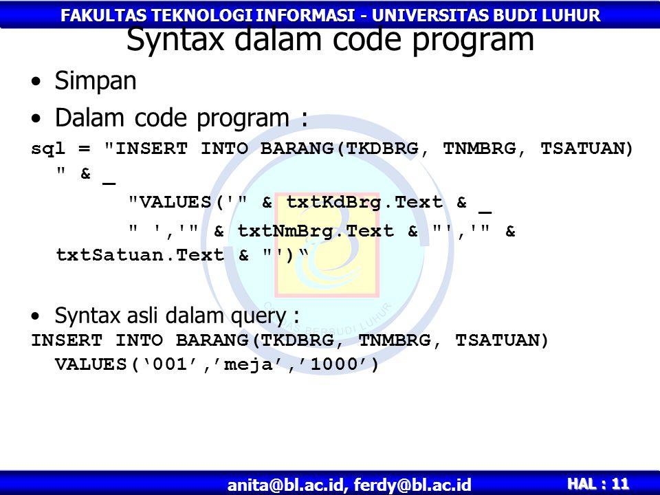 FAKULTAS TEKNOLOGI INFORMASI - UNIVERSITAS BUDI LUHUR HAL : 11 anita@bl.ac.id, ferdy@bl.ac.id Syntax dalam code program •Simpan •Dalam code program : sql = INSERT INTO BARANG(TKDBRG, TNMBRG, TSATUAN) & _ VALUES( & txtKdBrg.Text & _ , & txtNmBrg.Text & , & txtSatuan.Text & ) •Syntax asli dalam query : INSERT INTO BARANG(TKDBRG, TNMBRG, TSATUAN) VALUES('001','meja','1000')