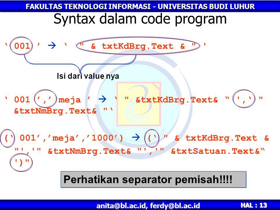 FAKULTAS TEKNOLOGI INFORMASI - UNIVERSITAS BUDI LUHUR HAL : 13 anita@bl.ac.id, ferdy@bl.ac.id ' 001 '  ' & txtKdBrg.Text & ' 001 ',' meja '  ' &txtKdBrg.Text& ,' &txtNmBrg.Text& ' (' 001','meja','1000')  (' & txtKdBrg.Text & , &txtNmBrg.Text& , &txtSatuan.Text& ) Syntax dalam code program Isi dari value nya Perhatikan separator pemisah!!!!