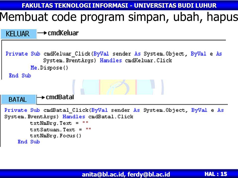 FAKULTAS TEKNOLOGI INFORMASI - UNIVERSITAS BUDI LUHUR HAL : 15 anita@bl.ac.id, ferdy@bl.ac.id Membuat code program simpan, ubah, hapus