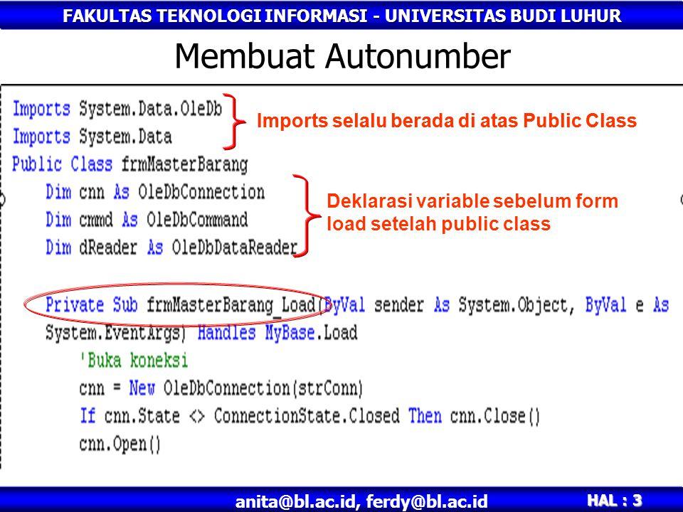 FAKULTAS TEKNOLOGI INFORMASI - UNIVERSITAS BUDI LUHUR HAL : 14 anita@bl.ac.id, ferdy@bl.ac.id Syntax dalam code program •Simpan sql = INSERT INTO BARANG(TKDBRG, TNMBRG, TSATUAN) & _ VALUES( & txtKdBrg.Text & _ , & txtNmBrg.Text & , & txtSatuan.Text & ) Maka bila dimunculkan dalam messagebox, syntax berupa : Sesuai dengan syntax asli dalam query : INSERT INTO BARANG(TKDBRG, TNMBRG, TSATUAN) VALUES('001','meja','1000')