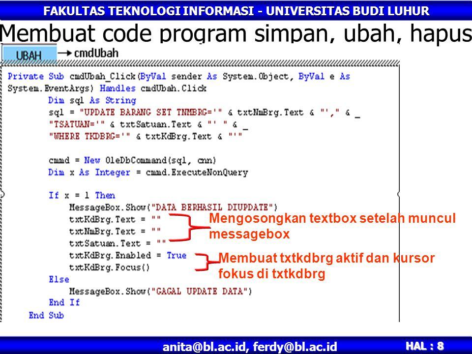 FAKULTAS TEKNOLOGI INFORMASI - UNIVERSITAS BUDI LUHUR HAL : 8 anita@bl.ac.id, ferdy@bl.ac.id Membuat code program simpan, ubah, hapus Mengosongkan textbox setelah muncul messagebox Membuat txtkdbrg aktif dan kursor fokus di txtkdbrg