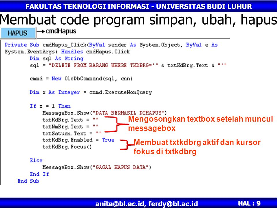 FAKULTAS TEKNOLOGI INFORMASI - UNIVERSITAS BUDI LUHUR HAL : 10 anita@bl.ac.id, ferdy@bl.ac.id Syntax dalam code program •Simpan sql = INSERT INTO BARANG(TKDBRG, TNMBRG, TSATUAN) & _ VALUES( & txtKdBrg.Text & _ , & txtNmBrg.Text & , & txtSatuan.Text & ) •Ubah sql = UPDATE BARANG SET TNMBRG= & txtNmBrg.Text & , & _ TSATUAN= & txtSatuan.Text & & _ WHERE TKDBRG= & txtKdBrg.Text & •Hapus sql = DELETE FROM BARANG WHERE TKDBRG= & txtKdBrg.Text &