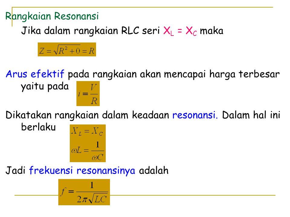 Rangkaian Resonansi Jika dalam rangkaian RLC seri X L = X C maka Arus efektif pada rangkaian akan mencapai harga terbesar yaitu pada Dikatakan rangkai