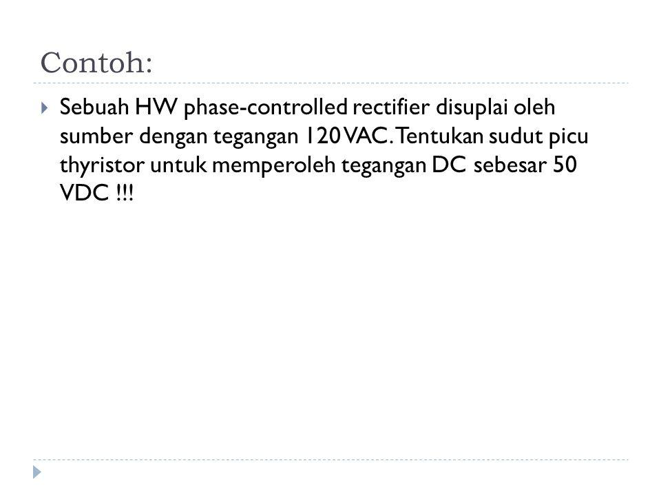 Contoh:  Sebuah HW phase-controlled rectifier disuplai oleh sumber dengan tegangan 120 VAC. Tentukan sudut picu thyristor untuk memperoleh tegangan D