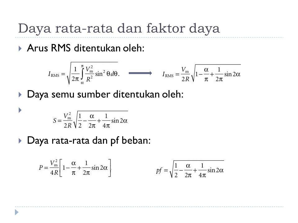 Daya rata-rata dan faktor daya  Arus RMS ditentukan oleh:  Daya semu sumber ditentukan oleh:   Daya rata-rata dan pf beban: