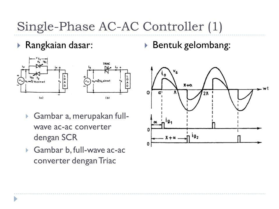 Single-Phase AC-AC Controller (1)  Rangkaian dasar:  Gambar a, merupakan full- wave ac-ac converter dengan SCR  Gambar b, full-wave ac-ac converter dengan Triac  Bentuk gelombang: