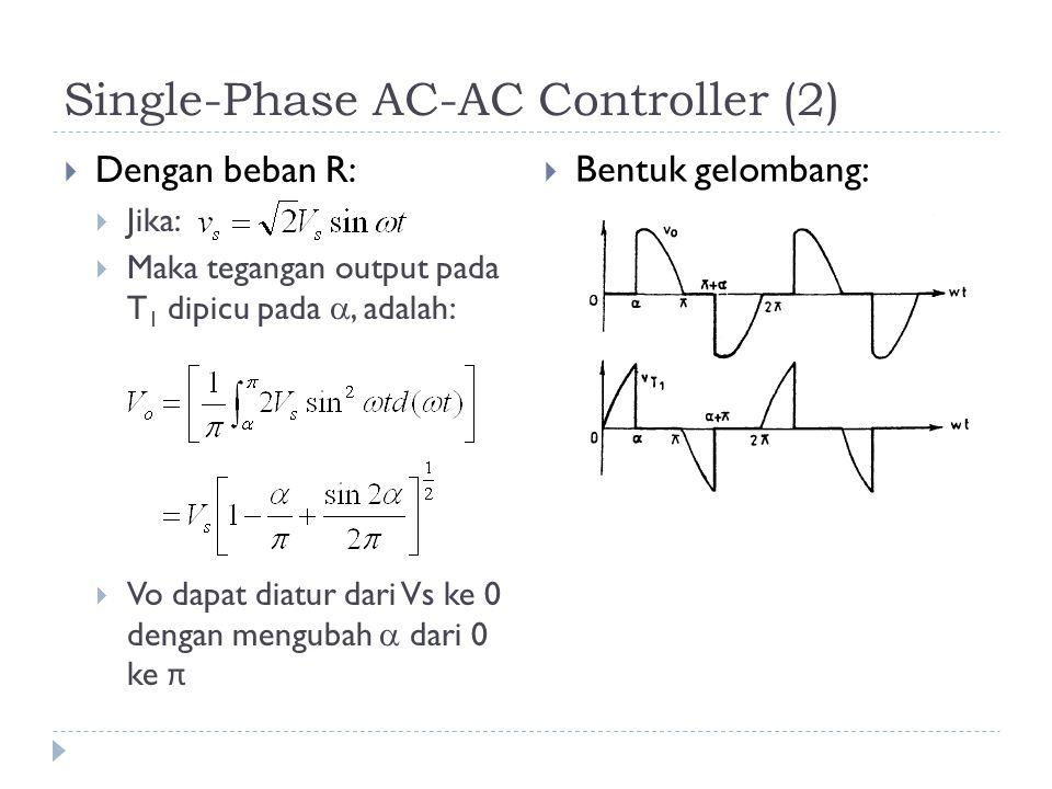 Single-Phase AC-AC Controller (2)  Dengan beban R:  Jika:  Maka tegangan output pada T 1 dipicu pada , adalah:  Vo dapat diatur dari Vs ke 0 dengan mengubah  dari 0 ke π  Bentuk gelombang: