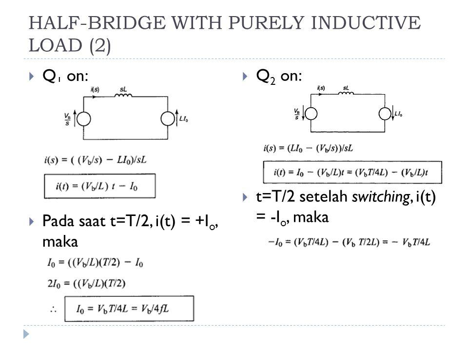 HALF-BRIDGE WITH PURELY INDUCTIVE LOAD (2)  Q 1 on:  Pada saat t=T/2, i(t) = +I o, maka  Q 2 on:  t=T/2 setelah switching, i(t) = -I o, maka