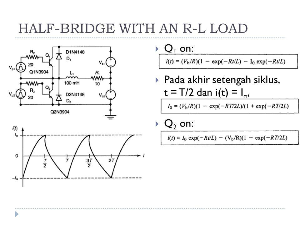 HALF-BRIDGE WITH AN R-L LOAD  Q 1 on:  Pada akhir setengah siklus, t = T/2 dan i(t) = I o,  Q 2 on: