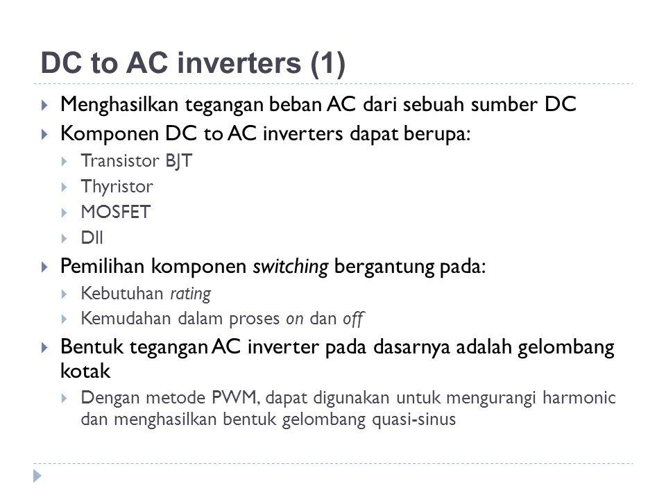 DC to AC inverters (1)  Menghasilkan tegangan beban AC dari sebuah sumber DC  Komponen DC to AC inverters dapat berupa:  Transistor BJT  Thyristor