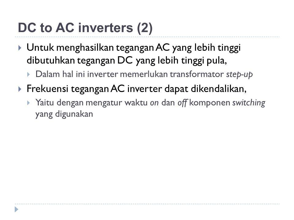 DC to AC inverters (2)  Untuk menghasilkan tegangan AC yang lebih tinggi dibutuhkan tegangan DC yang lebih tinggi pula,  Dalam hal ini inverter meme