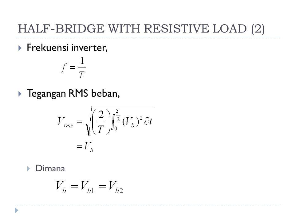 HALF-BRIDGE WITH RESISTIVE LOAD (2)  Frekuensi inverter,  Tegangan RMS beban,  Dimana