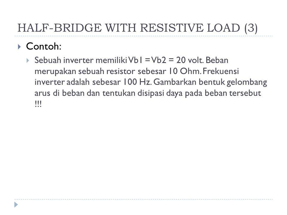HALF-BRIDGE WITH RESISTIVE LOAD (3)  Contoh:  Sebuah inverter memiliki Vb1 = Vb2 = 20 volt. Beban merupakan sebuah resistor sebesar 10 Ohm. Frekuens