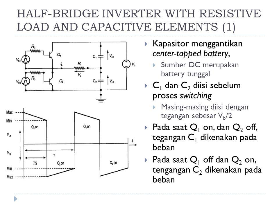 HALF-BRIDGE INVERTER WITH RESISTIVE LOAD AND CAPACITIVE ELEMENTS (1)  Kapasitor menggantikan center-tapped battery,  Sumber DC merupakan battery tun