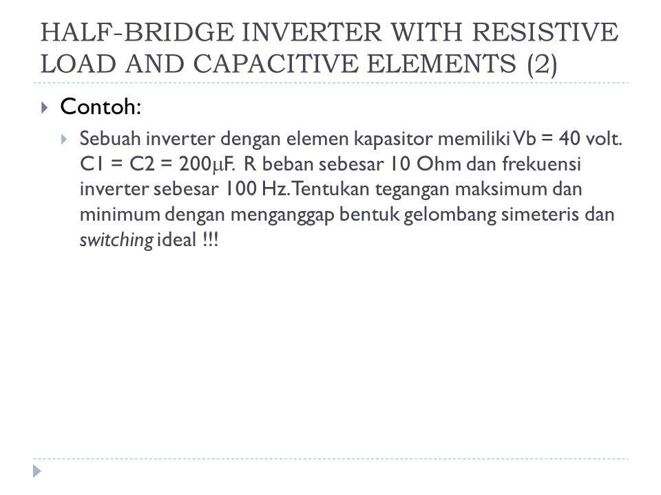 HALF-BRIDGE INVERTER WITH RESISTIVE LOAD AND CAPACITIVE ELEMENTS (2)  Contoh:  Sebuah inverter dengan elemen kapasitor memiliki Vb = 40 volt. C1 = C