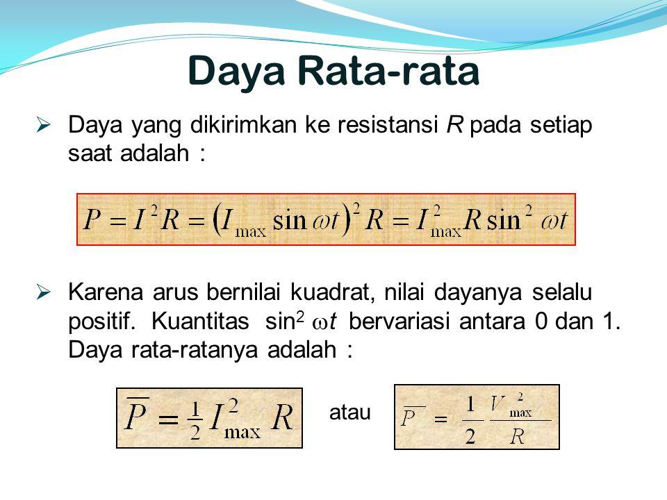 Daya Rata-rata  Daya yang dikirimkan ke resistansi R pada setiap saat adalah :  Karena arus bernilai kuadrat, nilai dayanya selalu positif. Kuantita