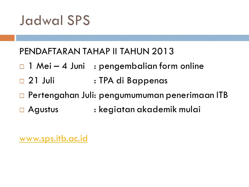 Jadwal SPS PENDAFTARAN TAHAP II TAHUN 2013  1 Mei – 4 Juni: pengembalian form online  21 Juli: TPA di Bappenas  Pertengahan Juli: pengumumuman pene