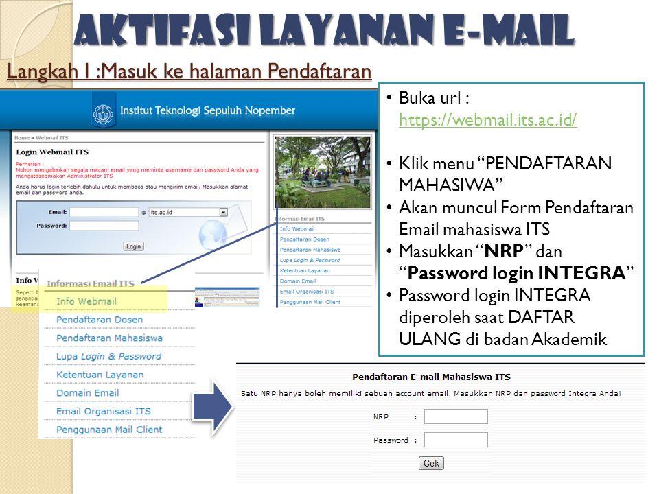 Langkah I :Masuk ke halaman Pendaftaran • Buka url : https://webmail.its.ac.id/ https://webmail.its.ac.id/ • Klik menu PENDAFTARAN MAHASIWA • Akan muncul Form Pendaftaran Email mahasiswa ITS • Masukkan NRP dan Password login INTEGRA • Password login INTEGRA diperoleh saat DAFTAR ULANG di badan Akademik Aktifasi layanan e-mail