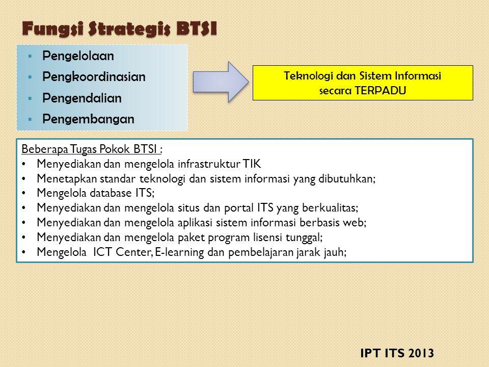 Fungsi Strategis BTSI  Pengelolaan  Pengkoordinasian  Pengendalian  Pengembangan Teknologi dan Sistem Informasi secara TERPADU Beberapa Tugas Pokok BTSI : • Menyediakan dan mengelola infrastruktur TIK • Menetapkan standar teknologi dan sistem informasi yang dibutuhkan; • Mengelola database ITS; • Menyediakan dan mengelola situs dan portal ITS yang berkualitas; • Menyediakan dan mengelola aplikasi sistem informasi berbasis web; • Menyediakan dan mengelola paket program lisensi tunggal; • Mengelola ICT Center, E-learning dan pembelajaran jarak jauh; IPT ITS 2013
