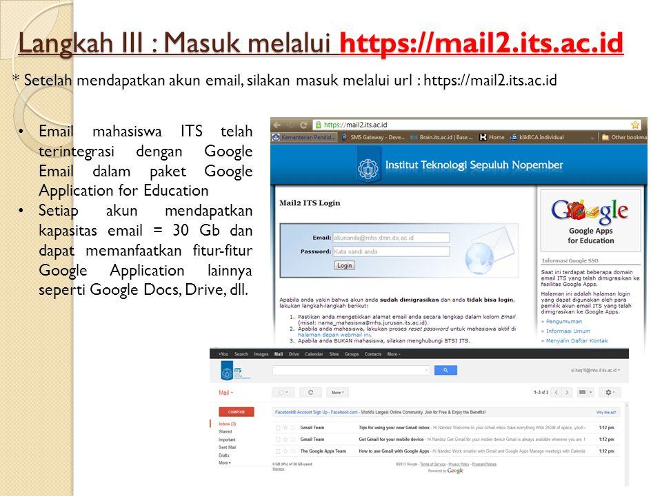 Langkah III : Masuk melalui https://mail2.its.ac.id * Setelah mendapatkan akun email, silakan masuk melalui url : https://mail2.its.ac.id • Email mahasiswa ITS telah terintegrasi dengan Google Email dalam paket Google Application for Education • Setiap akun mendapatkan kapasitas email = 30 Gb dan dapat memanfaatkan fitur-fitur Google Application lainnya seperti Google Docs, Drive, dll.