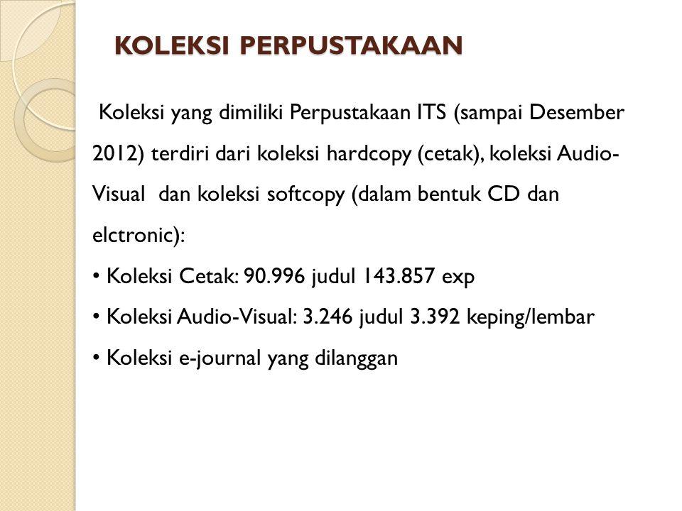 KOLEKSI PERPUSTAKAAN Koleksi yang dimiliki Perpustakaan ITS (sampai Desember 2012) terdiri dari koleksi hardcopy (cetak), koleksi Audio- Visual dan koleksi softcopy (dalam bentuk CD dan elctronic): • Koleksi Cetak: 90.996 judul 143.857 exp • Koleksi Audio-Visual: 3.246 judul 3.392 keping/lembar • Koleksi e-journal yang dilanggan