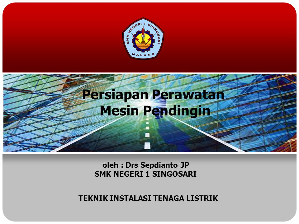Persiapan Perawatan Mesin Pendingin oleh : Drs Sepdianto JP SMK NEGERI 1 SINGOSARI TEKNIK INSTALASI TENAGA LISTRIK