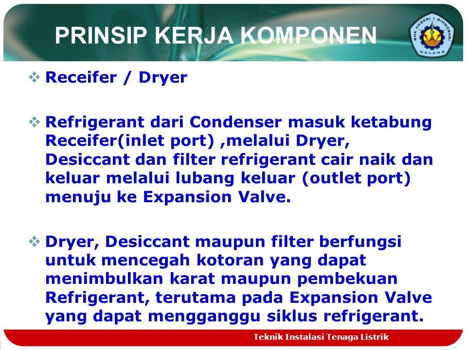 PRINSIP KERJA KOMPONEN RReceifer / Dryer RRefrigerant dari Condenser masuk ketabung Receifer(inlet port),melalui Dryer, Desiccant dan filter refrigerant cair naik dan keluar melalui lubang keluar (outlet port) menuju ke Expansion Valve.