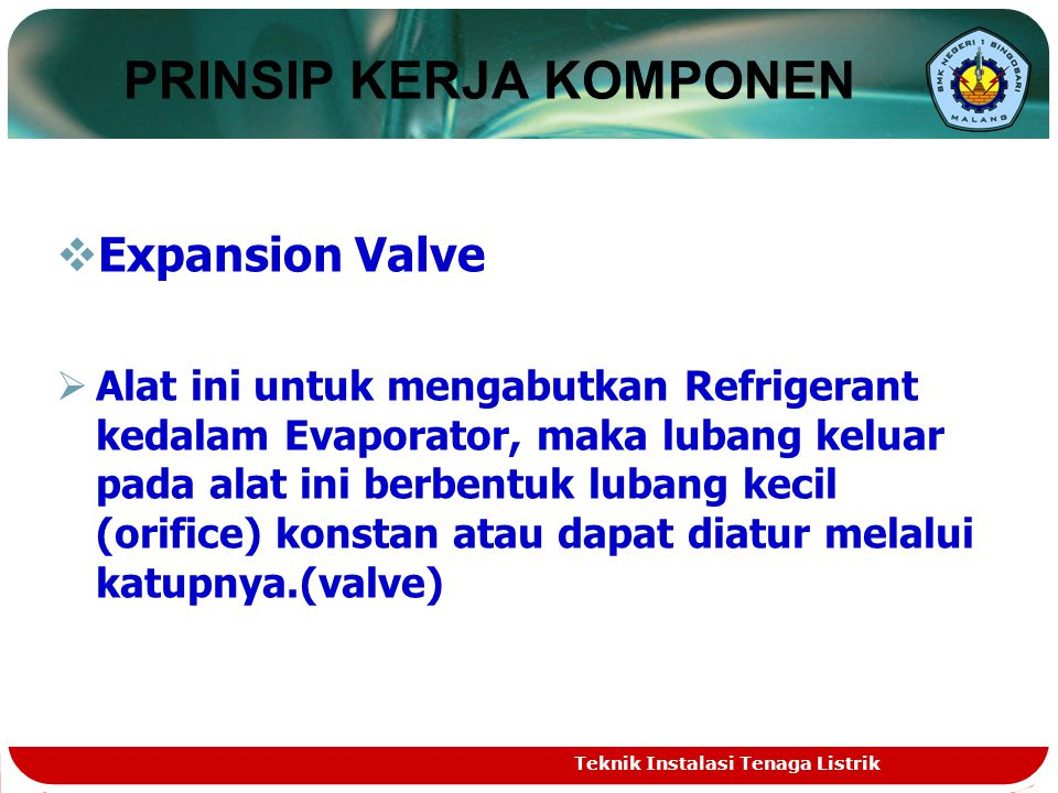  Expansion Valve  Alat ini untuk mengabutkan Refrigerant kedalam Evaporator, maka lubang keluar pada alat ini berbentuk lubang kecil (orifice) konstan atau dapat diatur melalui katupnya.(valve) PRINSIP KERJA KOMPONEN Teknik Instalasi Tenaga Listrik