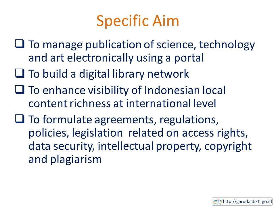 Specific Aim  To manage publication of science, technology and art electronically using a portal  To build a digital library network  To enhance visibility of Indonesian local content richness at international level  To formulate agreements, regulations, policies, legislation related on access rights, data security, intellectual property, copyright and plagiarism