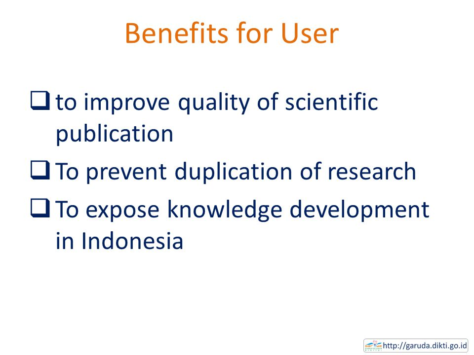 Benefits for User  to improve quality of scientific publication  To prevent duplication of research  To expose knowledge development in Indonesia