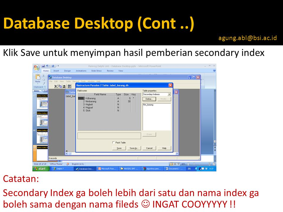 Database Desktop (Cont..) Klik Save untuk menyimpan hasil pemberian secondary index Catatan: Secondary Index ga boleh lebih dari satu dan nama index ga boleh sama dengan nama fileds  INGAT COOYYYYY !.