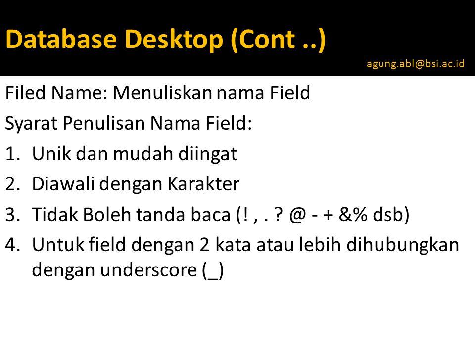 Database Desktop (Cont..) Filed Name: Menuliskan nama Field Syarat Penulisan Nama Field: 1.Unik dan mudah diingat 2.Diawali dengan Karakter 3.Tidak Boleh tanda baca (!,.