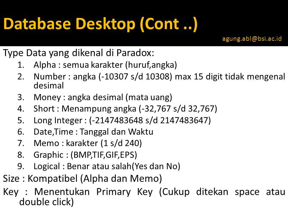 Database Desktop (Cont..) Type Data yang dikenal di Paradox: 1.Alpha : semua karakter (huruf,angka) 2.Number : angka (-10307 s/d 10308) max 15 digit tidak mengenal desimal 3.Money : angka desimal (mata uang) 4.Short : Menampung angka (-32,767 s/d 32,767) 5.Long Integer : (-2147483648 s/d 2147483647) 6.Date,Time : Tanggal dan Waktu 7.Memo : karakter (1 s/d 240) 8.Graphic : (BMP,TIF,GIF,EPS) 9.Logical : Benar atau salah(Yes dan No) Size : Kompatibel (Alpha dan Memo) Key : Menentukan Primary Key (Cukup ditekan space atau double click) agung.abl@bsi.ac.id