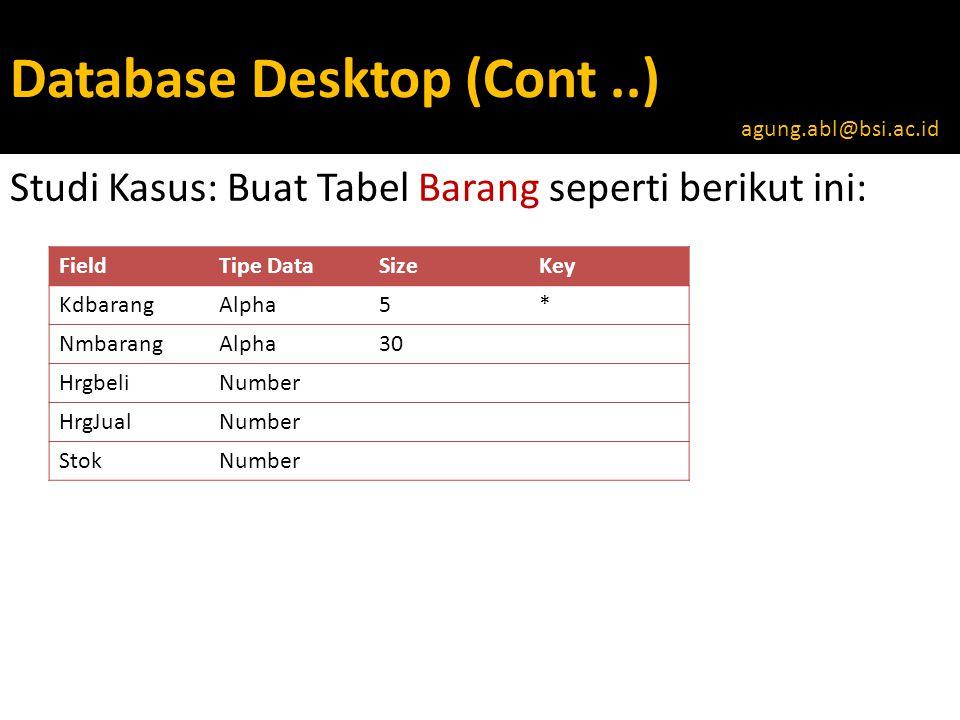 Database Desktop (Cont..) Studi Kasus: Buat Tabel Barang seperti berikut ini: agung.abl@bsi.ac.id FieldTipe DataSizeKey KdbarangAlpha5* NmbarangAlpha30 HrgbeliNumber HrgJualNumber StokNumber