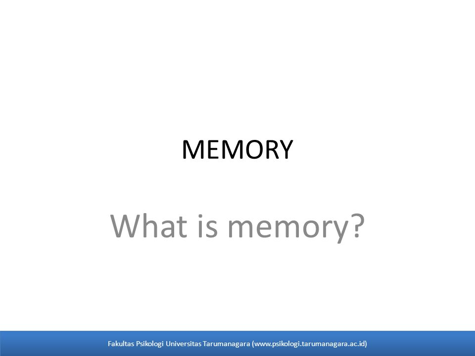 MEMORY What is memory? Fakultas Psikologi Universitas Tarumanagara (www.psikologi.tarumanagara.ac.id)