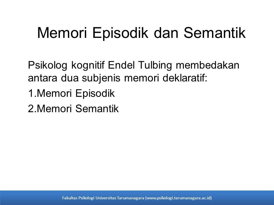 Memori Episodik dan Semantik Psikolog kognitif Endel Tulbing membedakan antara dua subjenis memori deklaratif: 1.Memori Episodik 2.Memori Semantik Fak