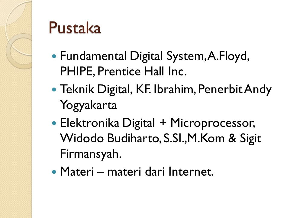 Pustaka  Fundamental Digital System, A.Floyd, PHIPE, Prentice Hall Inc.  Teknik Digital, KF. Ibrahim, Penerbit Andy Yogyakarta  Elektronika Digital