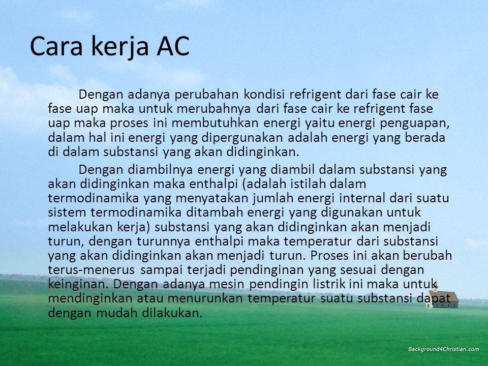 Cara kerja AC Dengan adanya perubahan kondisi refrigent dari fase cair ke fase uap maka untuk merubahnya dari fase cair ke refrigent fase uap maka proses ini membutuhkan energi yaitu energi penguapan, dalam hal ini energi yang dipergunakan adalah energi yang berada di dalam substansi yang akan didinginkan.