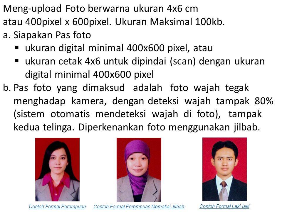 Meng-upload Foto berwarna ukuran 4x6 cm atau 400pixel x 600pixel. Ukuran Maksimal 100kb. a.Siapakan Pas foto  ukuran digital minimal 400x600 pixel, a