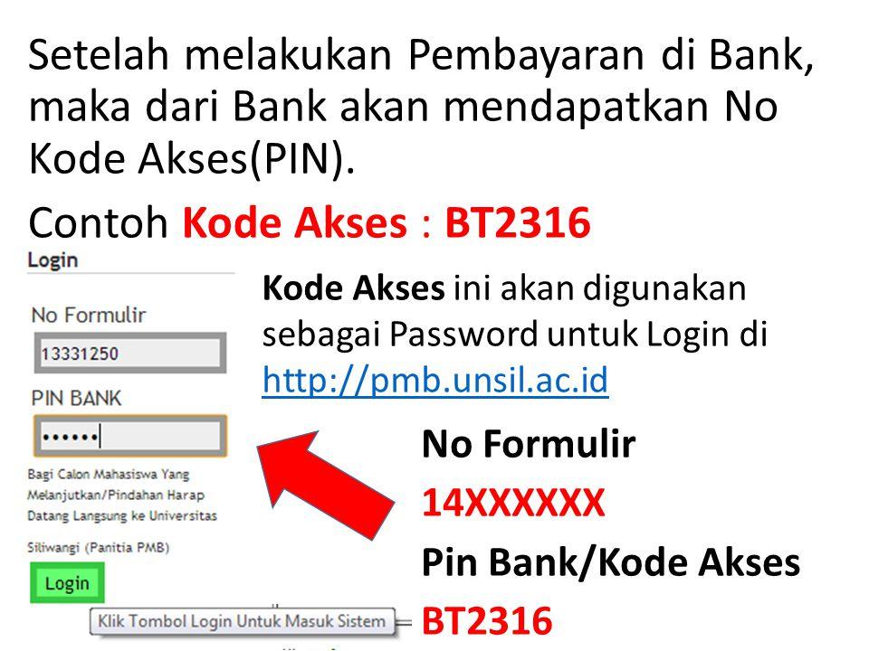 Setelah melakukan Pembayaran di Bank, maka dari Bank akan mendapatkan No Kode Akses(PIN). Contoh Kode Akses : BT2316 Kode Akses ini akan digunakan seb