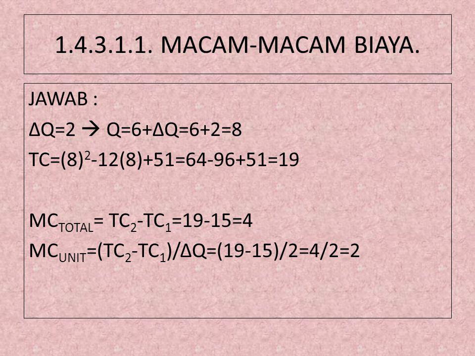 1.4.3.1.1. MACAM-MACAM BIAYA. JAWAB : ΔQ=2  Q=6+ΔQ=6+2=8 TC=(8) 2 -12(8)+51=64-96+51=19 MC TOTAL = TC 2 -TC 1 =19-15=4 MC UNIT =(TC 2 -TC 1 )/ΔQ=(19-
