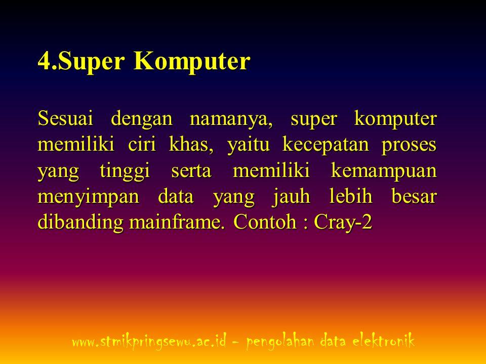 4.Super Komputer Sesuai dengan namanya, super komputer memiliki ciri khas, yaitu kecepatan proses yang tinggi serta memiliki kemampuan menyimpan data