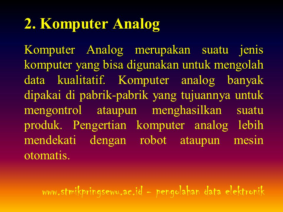2. Komputer Analog Komputer Analog merupakan suatu jenis komputer yang bisa digunakan untuk mengolah data kualitatif. Komputer Analog merupakan suatu