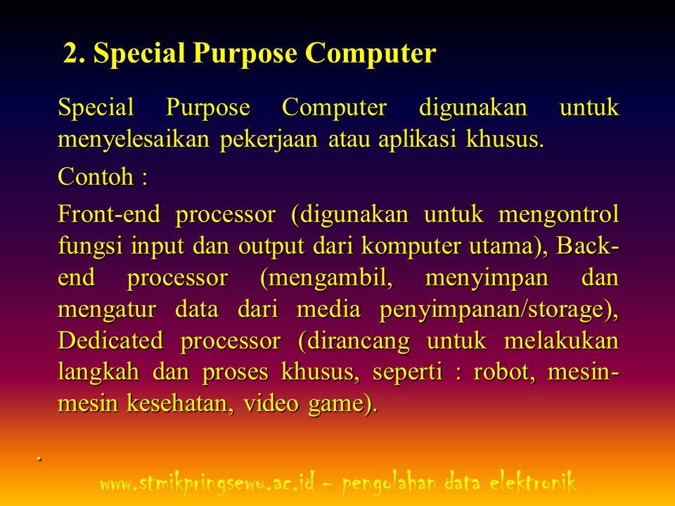 2. Special Purpose Computer Special Purpose Computer digunakan untuk menyelesaikan pekerjaan atau aplikasi khusus. Contoh : Front-end processor (digun