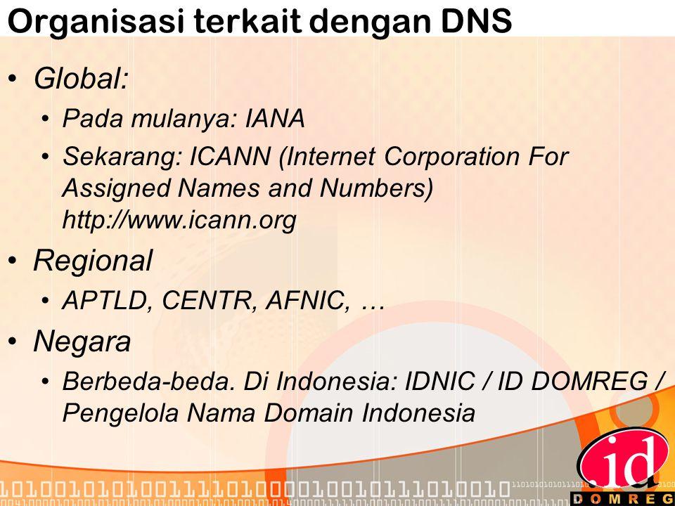 Organisasi terkait dengan DNS •Global: •Pada mulanya: IANA •Sekarang: ICANN (Internet Corporation For Assigned Names and Numbers) http://www.icann.org •Regional •APTLD, CENTR, AFNIC, … •Negara •Berbeda-beda.