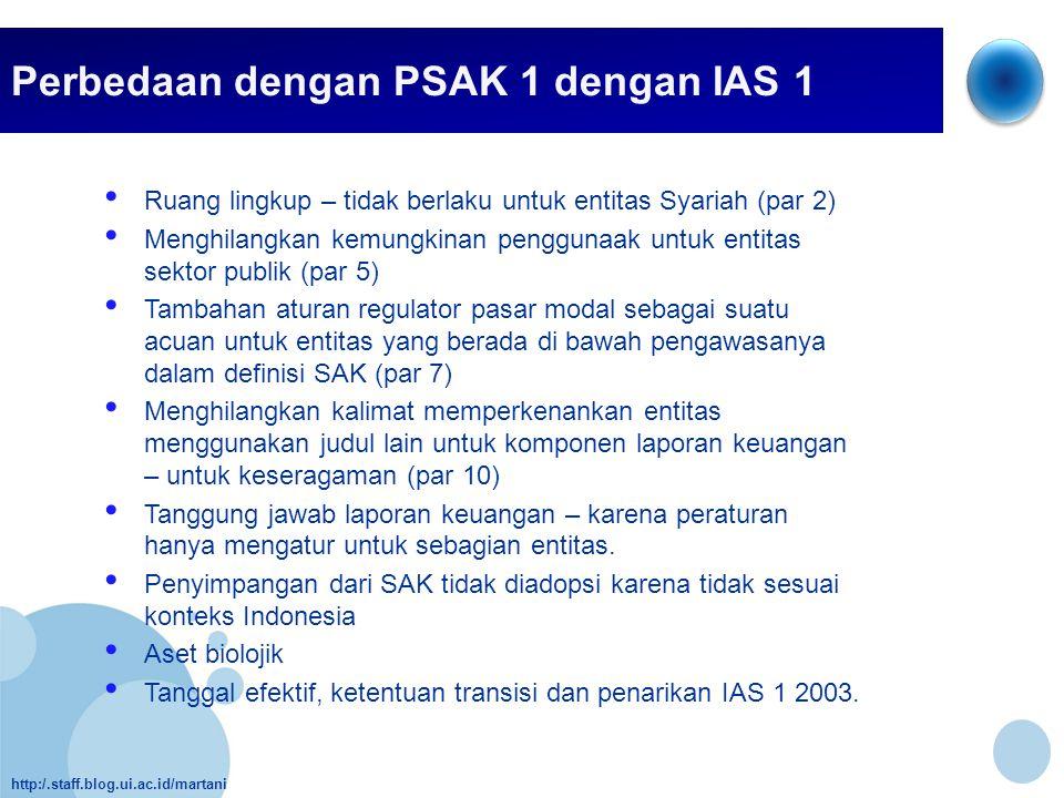 http:/.staff.blog.ui.ac.id/martani Perbedaan dengan PSAK 1 dengan IAS 1 • Ruang lingkup – tidak berlaku untuk entitas Syariah (par 2) • Menghilangkan