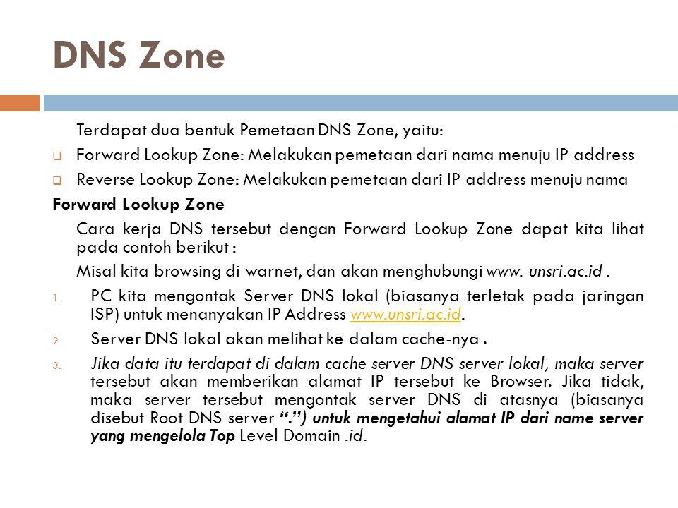 DNS Zone Terdapat dua bentuk Pemetaan DNS Zone, yaitu:  Forward Lookup Zone: Melakukan pemetaan dari nama menuju IP address  Reverse Lookup Zone: Me